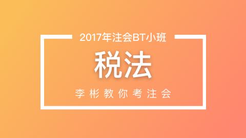 2017年注会《税法》BT小班