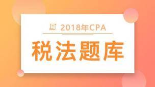 2018年CPA税法题库