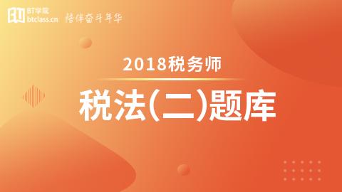 2018年税务师题库-税法二(电脑端入口,app直接进学习-题库做题)