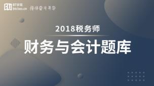 2018年税务师题库-财务与会计(电脑端入口,app直接进学习-题库做题)