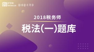 2018年税务师题库-税法一(电脑端入口,app直接进学习-题库做题)