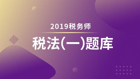 2019年税务师题库-税法一(电脑端入口,app直接进学习-题库做题)