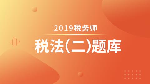 2019年税务师题库-税法二(电脑端入口,app直接进学习-题库做题)